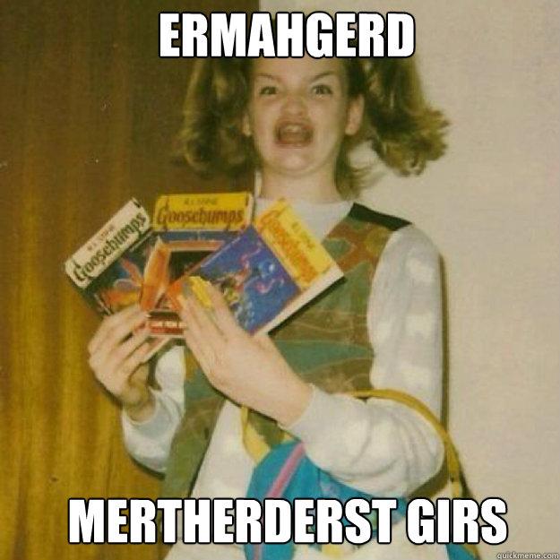 ERMAHGERD MERTHERDERSt GIRS