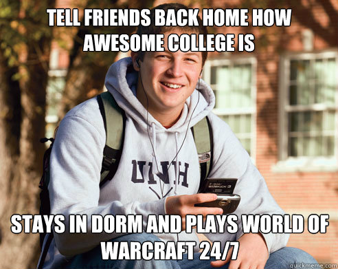 Tell friends back home how awesome college is Stays in dorm and plays World of Warcraft 24/7 - Tell friends back home how awesome college is Stays in dorm and plays World of Warcraft 24/7  College Freshman
