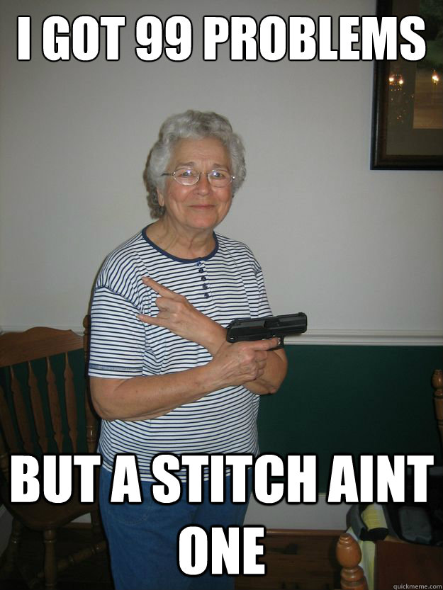 I got 99 problems but a stitch aint one - I got 99 problems but a stitch aint one  Gangsta Granny