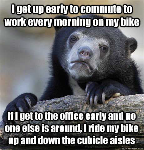 I get up early to commute to work every morning on my bike If I get to the office early and no one else is around, I ride my bike up and down the cubicle aisles - I get up early to commute to work every morning on my bike If I get to the office early and no one else is around, I ride my bike up and down the cubicle aisles  Confession Bear