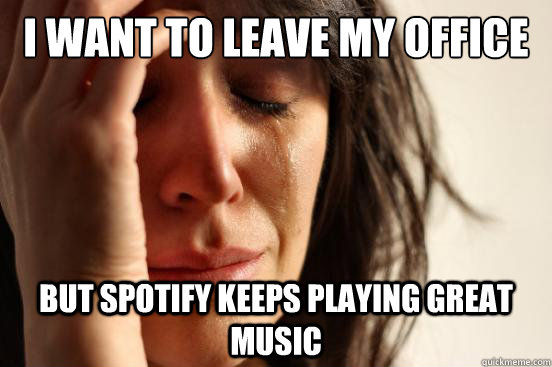I want to leave my office But Spotify keeps playing great music - I want to leave my office But Spotify keeps playing great music  First World Problems