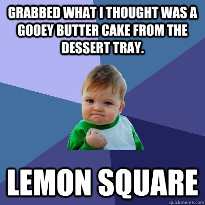 grabbed what I thought was a gooey butter cake from the dessert tray.  lemon square - grabbed what I thought was a gooey butter cake from the dessert tray.  lemon square  Success Kid