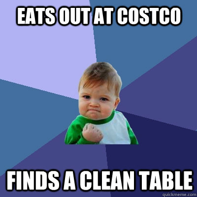 Eats out at costco Finds a clean table - Eats out at costco Finds a clean table  Success Kid