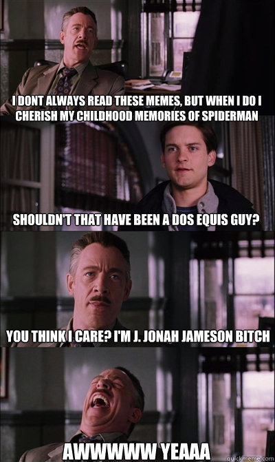i dont always read these memes, but when i do i cherish my childhood memories of spiderman shouldn't that have been a dos equis guy? you think i care? I'm j. jonah jameson bitch awwwww yeaaa  JJ Jameson