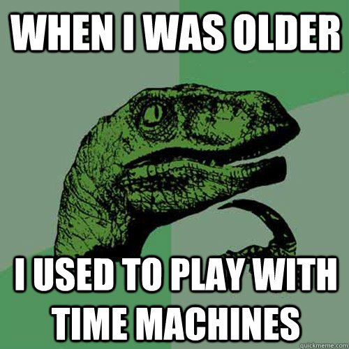 When I was older I used to play with time machines - When I was older I used to play with time machines  Philosoraptor
