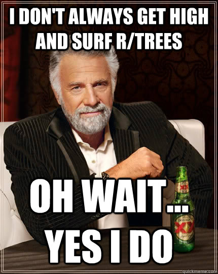 i don't always get high and surf r/trees oh wait... yes i do - i don't always get high and surf r/trees oh wait... yes i do  The Most Interesting Man In The World