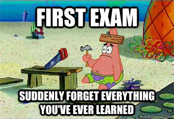 first exam suddenly forget everything you ve ever learned i have