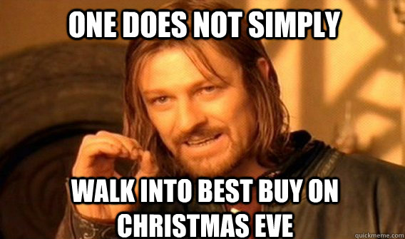 One does not simply walk into best buy on christmas eve