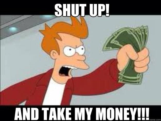 Shut up!  AND TAKE MY MONEY!!! - Shut up!  AND TAKE MY MONEY!!!  Shut up and take my money