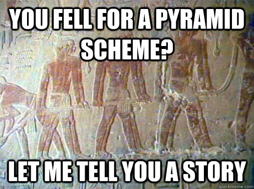 you fell for a pyramid scheme? let me tell you a story - you fell for a pyramid scheme? let me tell you a story  Really Unimpressed Slave