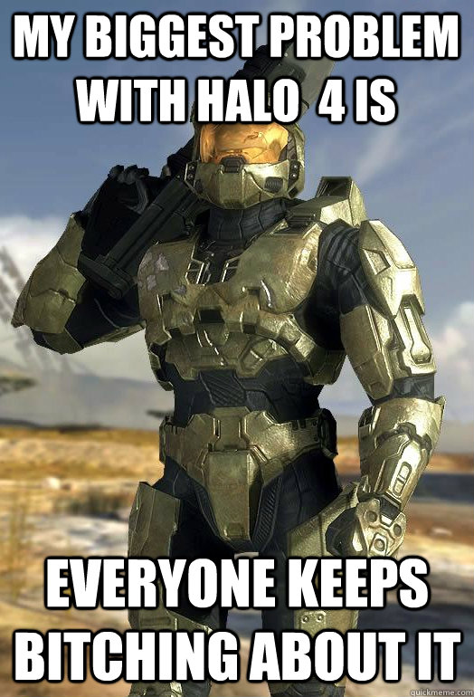 my biggest problem with halo  4 is everyone keeps bitching about it  Master Chief