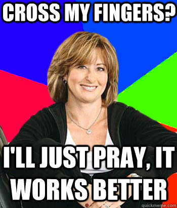 Cross my fingers? I'll just pray, it works better - Cross my fingers? I'll just pray, it works better  Sheltering Suburban Mom