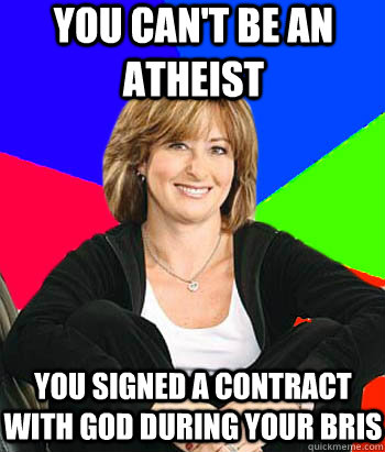 you can't be an atheist You signed a contract with god during your bris - you can't be an atheist You signed a contract with god during your bris  Sheltering Suburban Mom