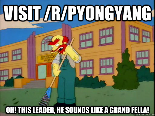 Visit /r/PyongYang Oh! This Leader, he sounds like a grand fella!