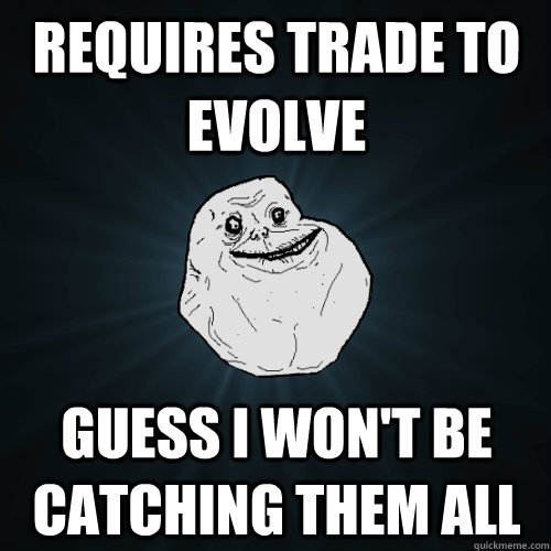 requires trade to evolve guess i won't be catching them all - requires trade to evolve guess i won't be catching them all  Forever Alone