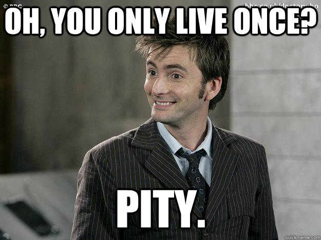 Oh, you only live once? Pity.  - Oh, you only live once? Pity.   Doctor Who