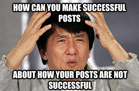 how can You make successful posts about how your posts are not successful