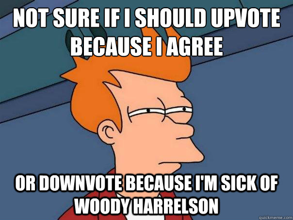 Not sure if I should upvote because I agree Or downvote because I'm sick of woody harrelson - Not sure if I should upvote because I agree Or downvote because I'm sick of woody harrelson  Futurama Fry