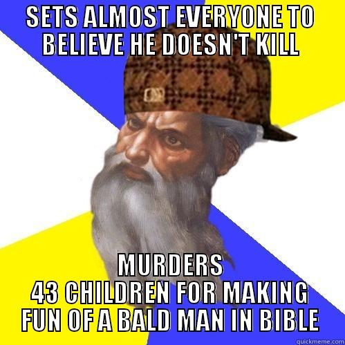SETS ALMOST EVERYONE TO BELIEVE HE DOESN'T KILL MURDERS 43 CHILDREN FOR MAKING FUN OF A BALD MAN IN BIBLE Scumbag God is an SBF