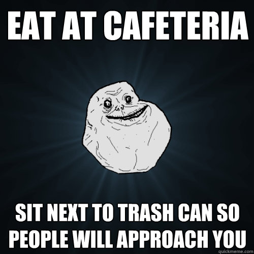 eat at cafeteria sit next to trash can so people will approach you - eat at cafeteria sit next to trash can so people will approach you  Forever Alone