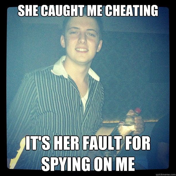 She caught me cheating It's her fault for spying on me  Cheating
