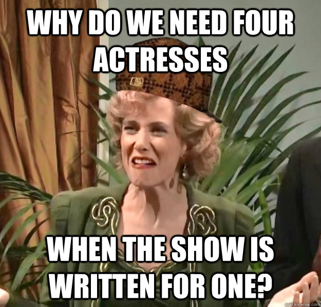 why do we need four actresses when the show is written for one? - why do we need four actresses when the show is written for one?  Scumbag Kristen Wiig