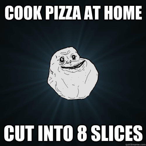 Cook pizza at home cut into 8 slices - Cook pizza at home cut into 8 slices  Forever Alone