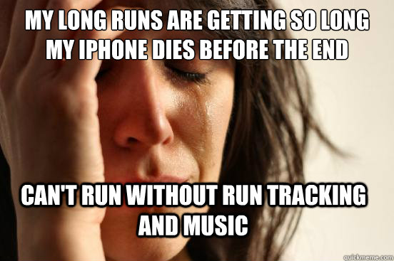 My long runs are getting so long my iphone dies before the end  Can't run without run tracking and music  - My long runs are getting so long my iphone dies before the end  Can't run without run tracking and music   FirstWorldProblems