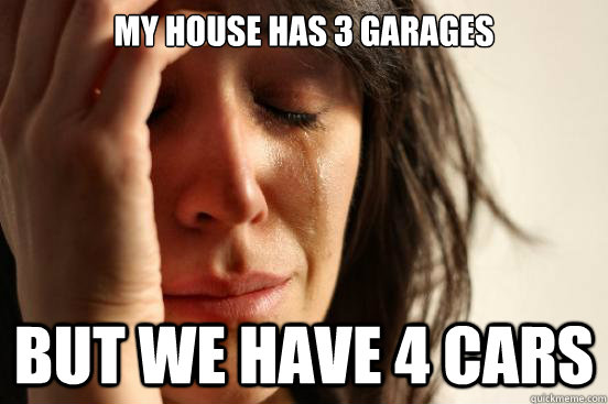 my house has 3 garages but we have 4 cars - my house has 3 garages but we have 4 cars  First World Problems