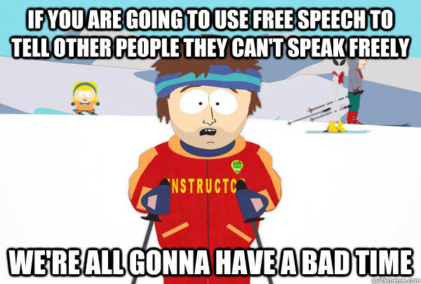 If you are going to use free speech to tell other people they can't speak freely we're all gonna have a bad time  Super Cool Ski Instructor