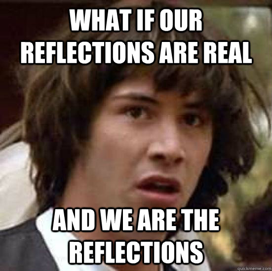 what if our reflections are real and we are the reflections - what if our reflections are real and we are the reflections  conspiracy keanu