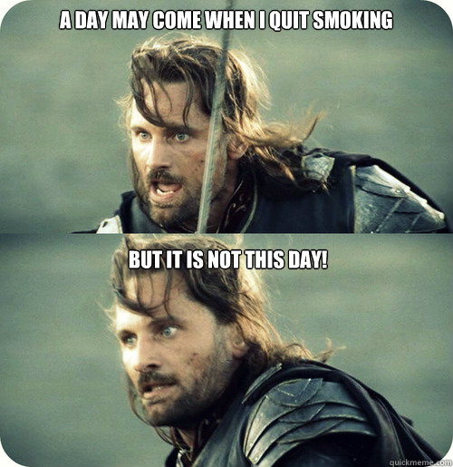 A day may come when I quit smoking  But it is not this day! - A day may come when I quit smoking  But it is not this day!  Aragorn Inspirational Speech