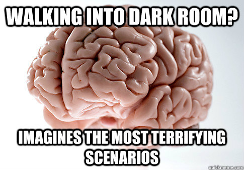 Walking into dark room? imagines the most terrifying scenarios - Walking into dark room? imagines the most terrifying scenarios  Scumbag Brain
