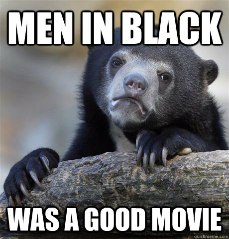 Men in black was a good movie - Men in black was a good movie  Confession Bear