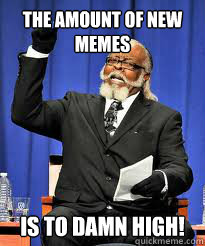 The amount of new memes IS TO DAMN high!