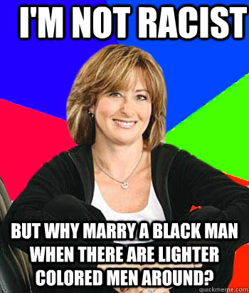 I'm not racist But why marry a black man when there are lighter colored men around? - I'm not racist But why marry a black man when there are lighter colored men around?  Sheltering Suburban Mom