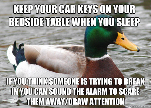 keep your car keys on your bedside table when you sleep if you think someone is trying to break in you can sound the alarm to scare them away/draw attention - keep your car keys on your bedside table when you sleep if you think someone is trying to break in you can sound the alarm to scare them away/draw attention  Actual Advice Mallard