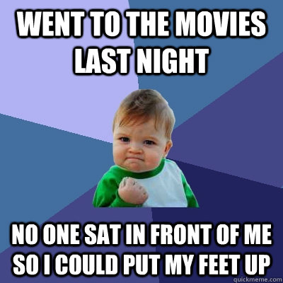 Went to the movies last night No one sat in front of me so I could put my feet up - Went to the movies last night No one sat in front of me so I could put my feet up  Success Kid