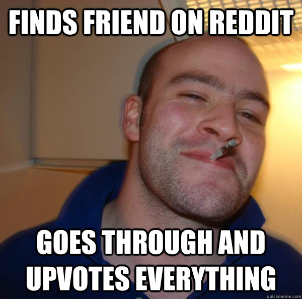 Finds friend on reddit goes through and upvotes everything - Finds friend on reddit goes through and upvotes everything  Misc