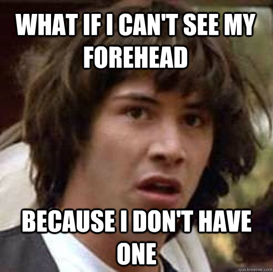 what if i can't see my forehead because i don't have one - what if i can't see my forehead because i don't have one  conspiracy keanu