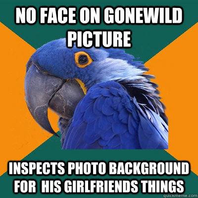 No face on gonewild picture Inspects photo background for  his girlfriends things - No face on gonewild picture Inspects photo background for  his girlfriends things  Paranoid Parrot