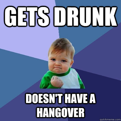 Gets drunk Doesn't have a hangover - Gets drunk Doesn't have a hangover  Success Kid