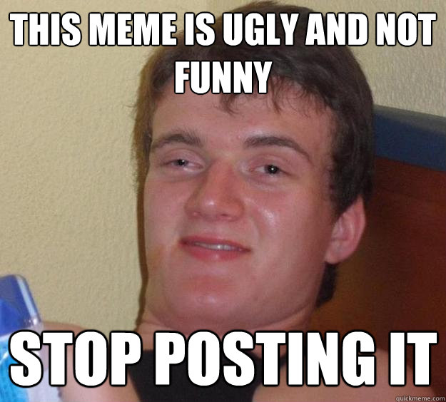d641addde3260c929238a69cc439d6c9026d84ca95c237fbac1735e8434ff5df this meme is ugly and not funny stop posting it 10 guy quickmeme