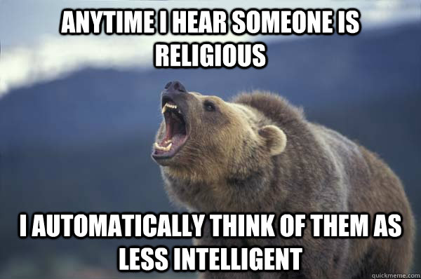 Anytime I hear someone is religious I automatically think of them as less intelligent