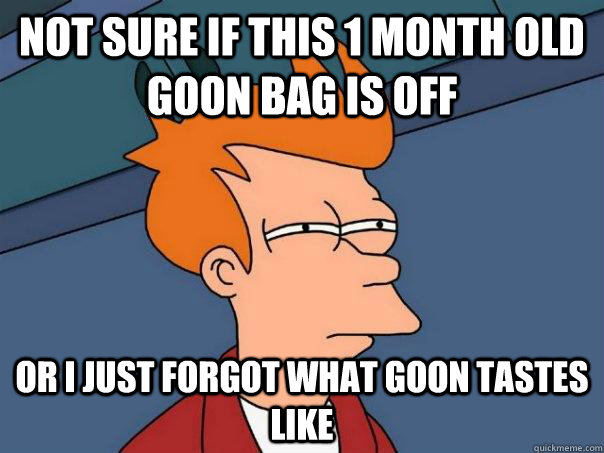 Not sure if this 1 month old goon bag is off or I just forgot what goon tastes like - Not sure if this 1 month old goon bag is off or I just forgot what goon tastes like  Futurama Fry