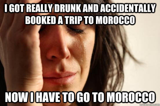 I got really drunk and accidentally booked a trip to morocco now i have to go to morocco - I got really drunk and accidentally booked a trip to morocco now i have to go to morocco  First World Problems