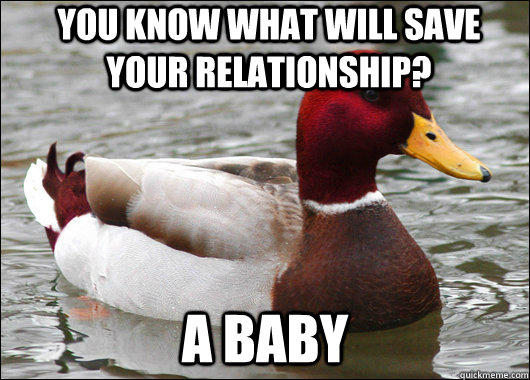 You know what will save your relationship? A baby - You know what will save your relationship? A baby  Malicious Advice Mallard