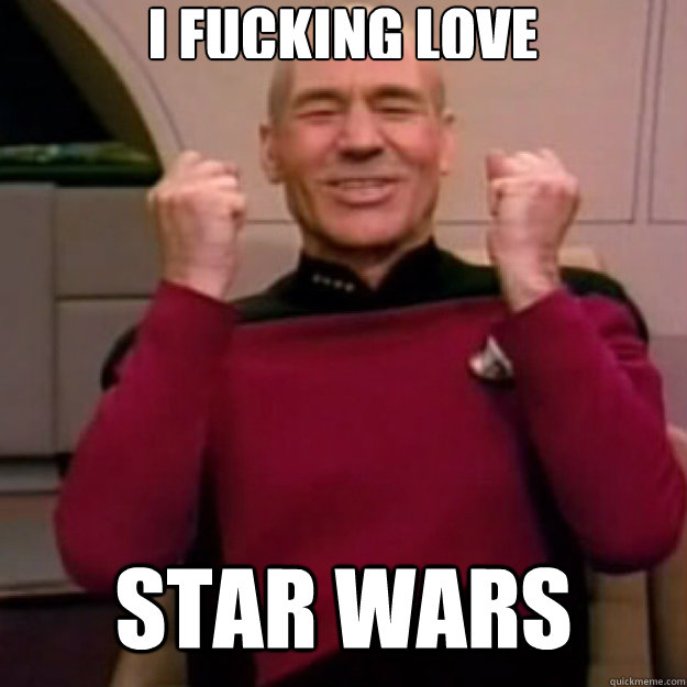 I FUCKING LOVE STAR WARS  Win Picard