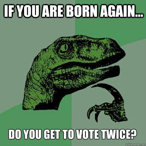 IF YOU ARE BORN AGAIN... DO YOU GET TO VOTE TWICE? - IF YOU ARE BORN AGAIN... DO YOU GET TO VOTE TWICE?  Misc