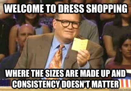 welcome to dress shopping Where the sizes are made up and consistency doesn't matter - welcome to dress shopping Where the sizes are made up and consistency doesn't matter  Misc